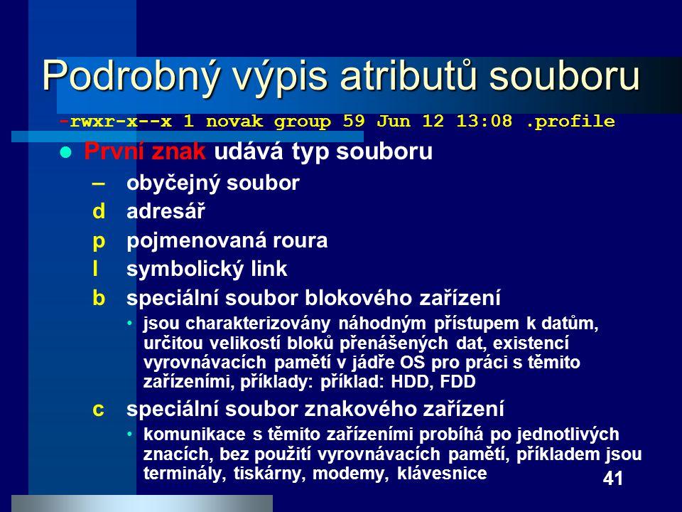 41 Podrobný výpis atributů souboru -rwxr-x--x 1 novak group 59 Jun 12 13:08.profile První znak udává typ souboru – obyčejný soubor dadresář ppojmenova