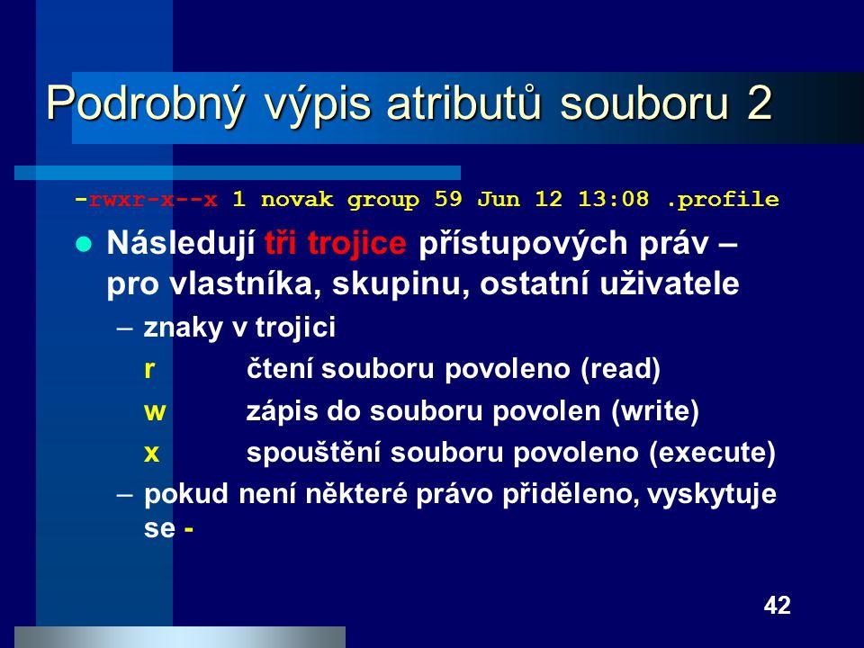 42 Podrobný výpis atributů souboru 2 -rwxr-x--x 1 novak group 59 Jun 12 13:08.profile Následují tři trojice přístupových práv – pro vlastníka, skupinu