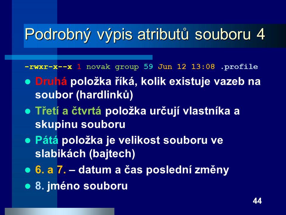 44 Podrobný výpis atributů souboru 4 -rwxr-x--x 1 novak group 59 Jun 12 13:08.profile Druhá položka říká, kolik existuje vazeb na soubor (hardlinků) T