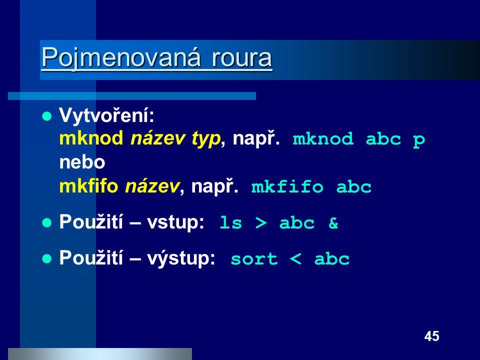 45 Pojmenovaná roura Pojmenovaná roura Vytvoření: mknod název typ, např. mknod abc p nebo mkfifo název, např. mkfifo abc Použití – vstup: ls > abc & P