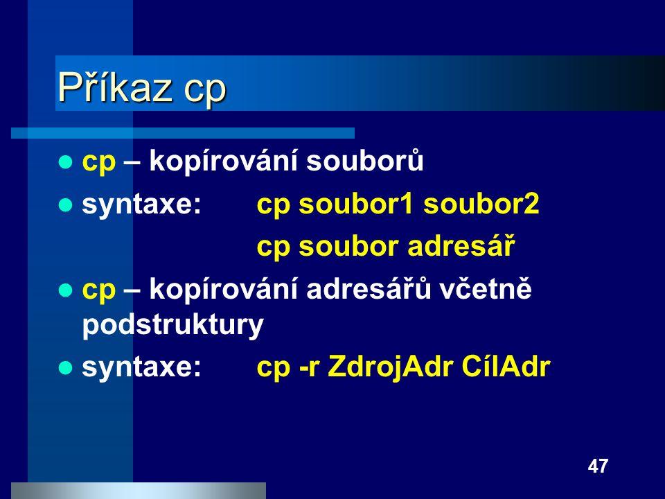 47 Příkaz cp cp – kopírování souborů syntaxe:cp soubor1 soubor2 cp soubor adresář cp – kopírování adresářů včetně podstruktury syntaxe:cp -r ZdrojAdr