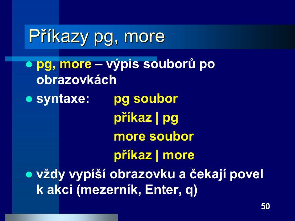 50 Příkazy pg, more pg, more – výpis souborů po obrazovkách syntaxe:pg soubor příkaz | pg more soubor příkaz | more vždy vypíší obrazovku a čekají pov