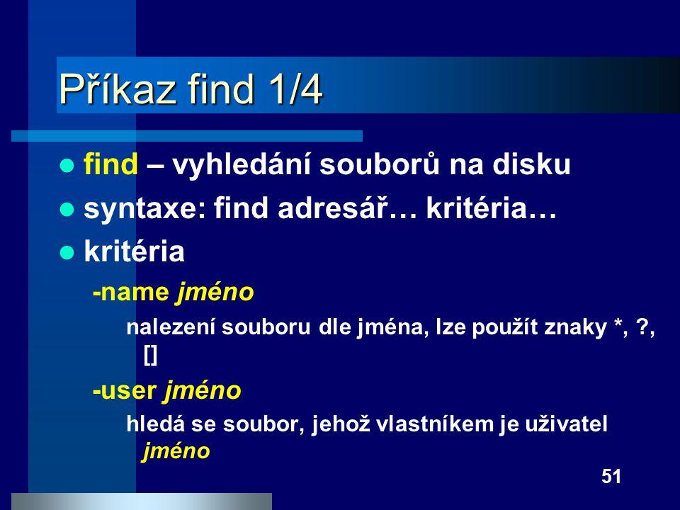 51 Příkaz find 1/4 find – vyhledání souborů na disku syntaxe: find adresář… kritéria… kritéria -name jméno nalezení souboru dle jména, lze použít znak