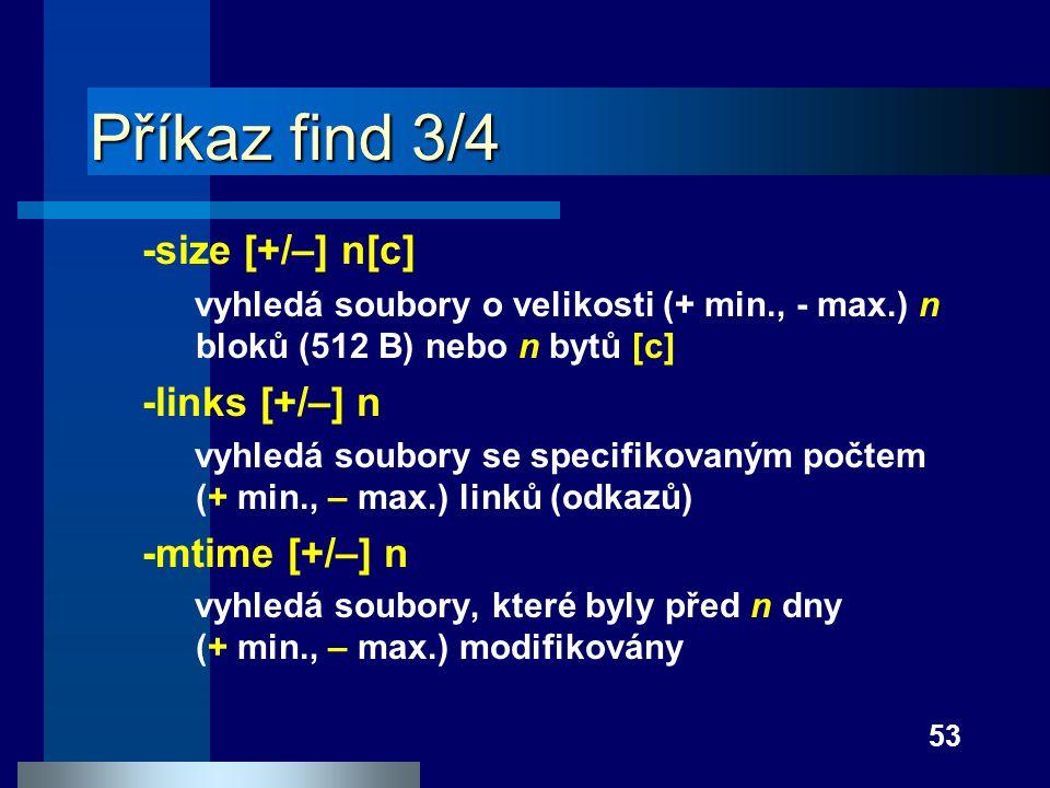 53 Příkaz find 3/4 -size [+/–] n[c] vyhledá soubory o velikosti (+ min., - max.) n bloků (512 B) nebo n bytů [c] -links [+/–] n vyhledá soubory se spe