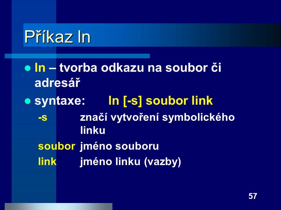 57 Příkaz ln ln – tvorba odkazu na soubor či adresář syntaxe:ln [-s] soubor link -sznačí vytvoření symbolického linku soubor jméno souboru linkjméno l