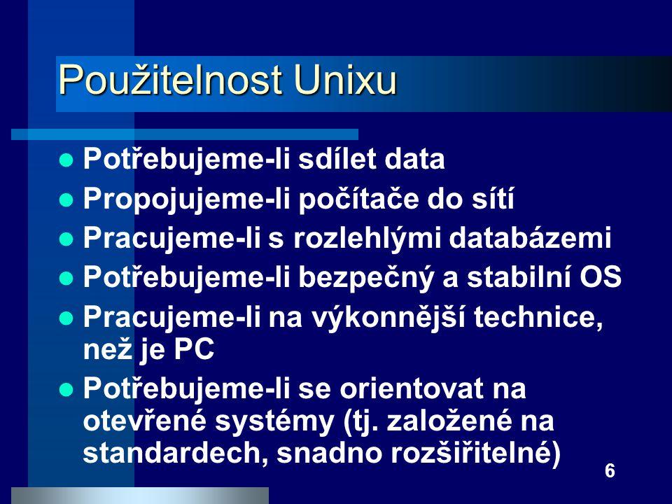 6 Použitelnost Unixu Potřebujeme-li sdílet data Propojujeme-li počítače do sítí Pracujeme-li s rozlehlými databázemi Potřebujeme-li bezpečný a stabiln