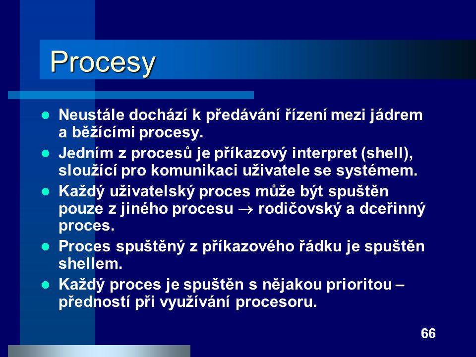 66 Procesy Neustále dochází k předávání řízení mezi jádrem a běžícími procesy. Jedním z procesů je příkazový interpret (shell), sloužící pro komunikac