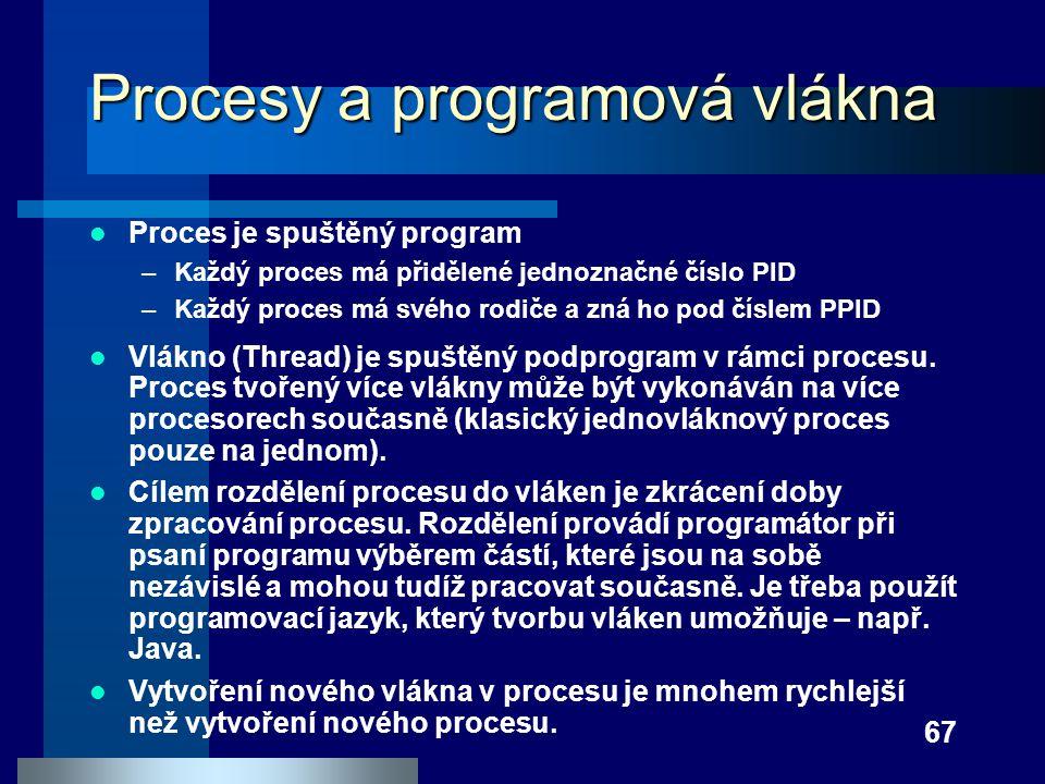 67 Procesy a programová vlákna Proces je spuštěný program –Každý proces má přidělené jednoznačné číslo PID –Každý proces má svého rodiče a zná ho pod