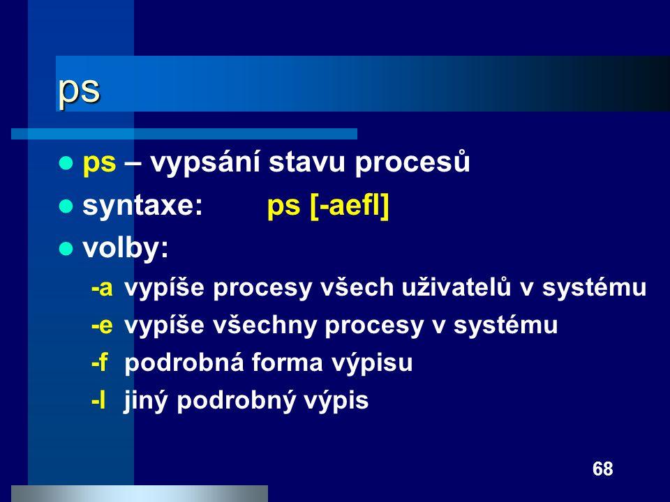 68 ps ps – vypsání stavu procesů syntaxe: ps [-aefl] volby: -avypíše procesy všech uživatelů v systému -evypíše všechny procesy v systému -fpodrobná f