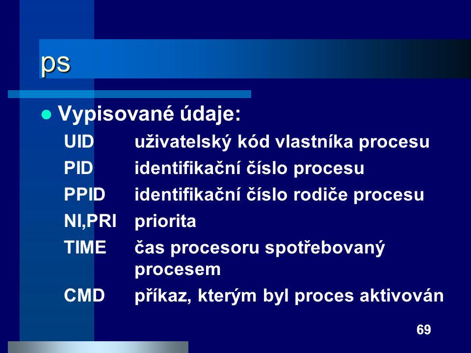 69 ps Vypisované údaje: UIDuživatelský kód vlastníka procesu PIDidentifikační číslo procesu PPIDidentifikační číslo rodiče procesu NI,PRIpriorita TIME
