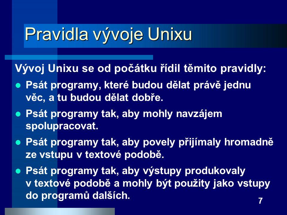 7 Pravidla vývoje Unixu Vývoj Unixu se od počátku řídil těmito pravidly: Psát programy, které budou dělat právě jednu věc, a tu budou dělat dobře. Psá