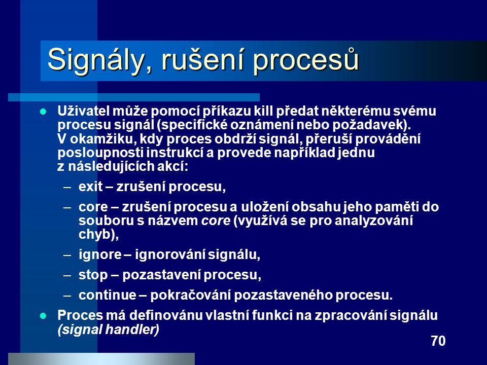 70 Signály, rušení procesů Uživatel může pomocí příkazu kill předat některému svému procesu signál (specifické oznámení nebo požadavek). V okamžiku, k