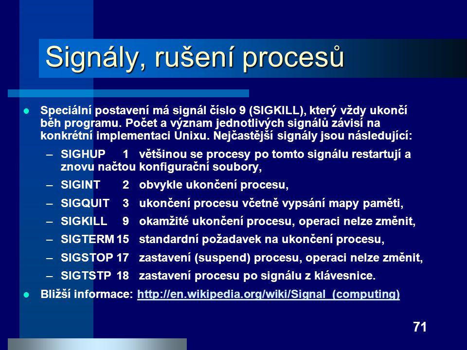 71 Signály, rušení procesů Speciální postavení má signál číslo 9 (SIGKILL), který vždy ukončí běh programu. Počet a význam jednotlivých signálů závisí