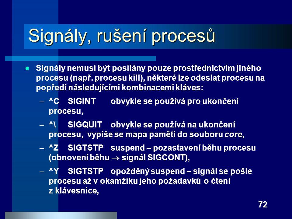 72 Signály, rušení procesů Signály nemusí být posílány pouze prostřednictvím jiného procesu (např. procesu kill), některé lze odeslat procesu na popře