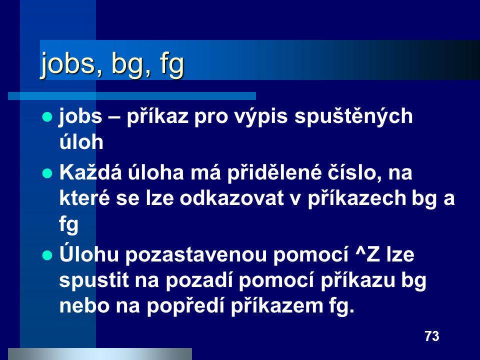 73 jobs, bg, fg jobs – příkaz pro výpis spuštěných úloh Každá úloha má přidělené číslo, na které se lze odkazovat v příkazech bg a fg Úlohu pozastaven
