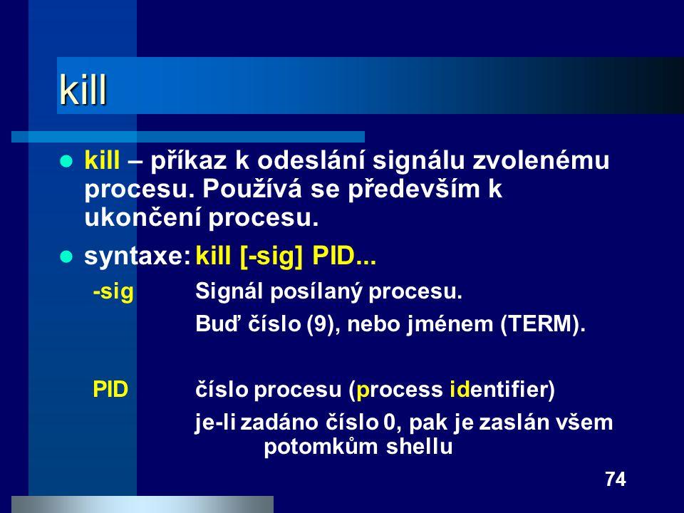 74 kill kill – příkaz k odeslání signálu zvolenému procesu. Používá se především k ukončení procesu. syntaxe:kill [-sig] PID... -sigSignál posílaný pr