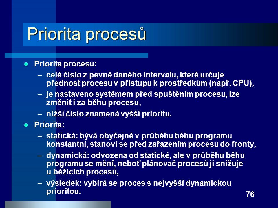 76 Priorita procesů Priorita procesu: –celé číslo z pevně daného intervalu, které určuje přednost procesu v přístupu k prostředkům (např. CPU), –je na