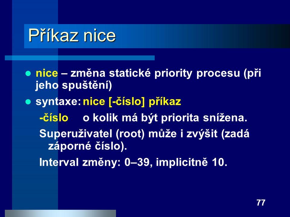 77 Příkaz nice nice – změna statické priority procesu (při jeho spuštění) syntaxe:nice [-číslo] příkaz -čísloo kolik má být priorita snížena. Superuži