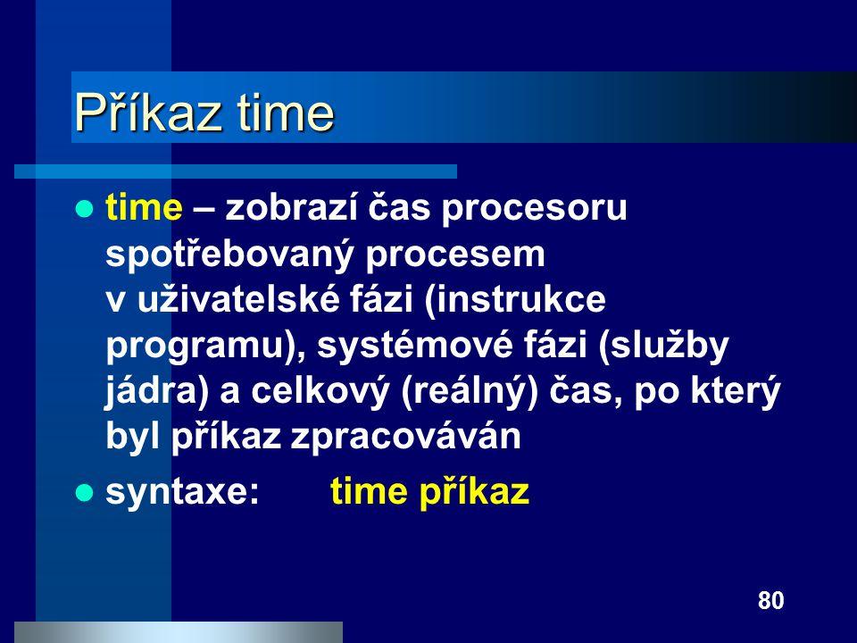 80 Příkaz time time – zobrazí čas procesoru spotřebovaný procesem v uživatelské fázi (instrukce programu), systémové fázi (služby jádra) a celkový (re