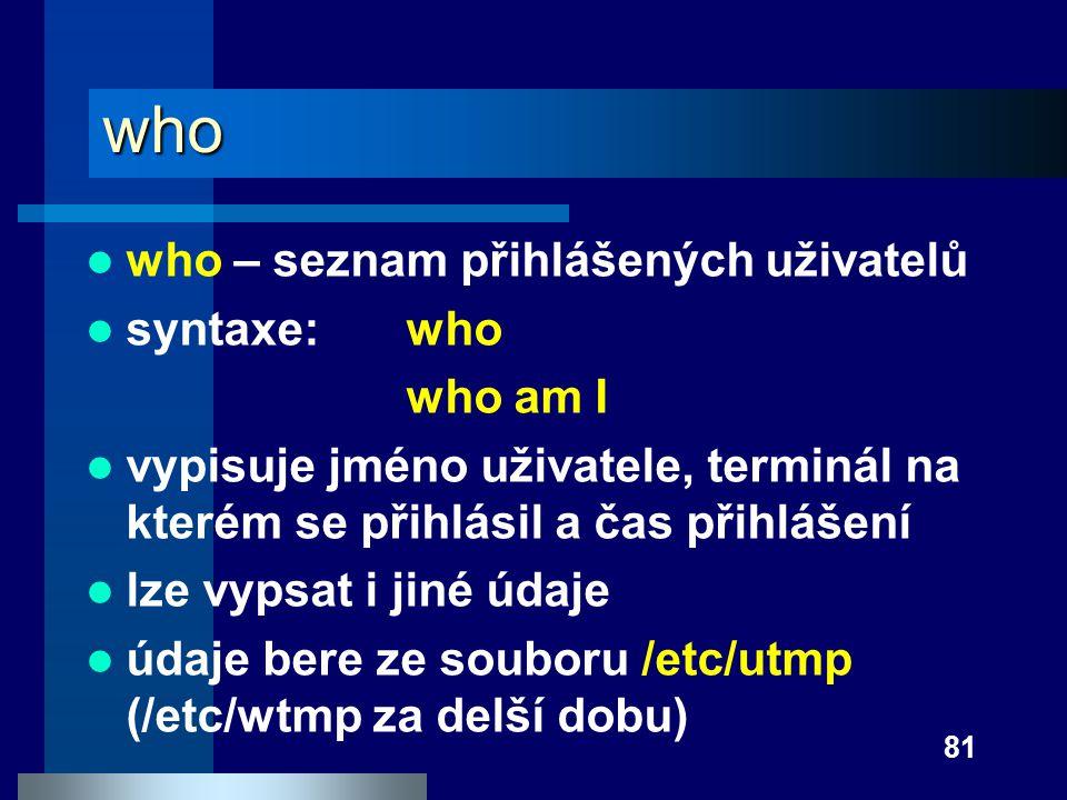 81 who who – seznam přihlášených uživatelů syntaxe:who who am I vypisuje jméno uživatele, terminál na kterém se přihlásil a čas přihlášení lze vypsat