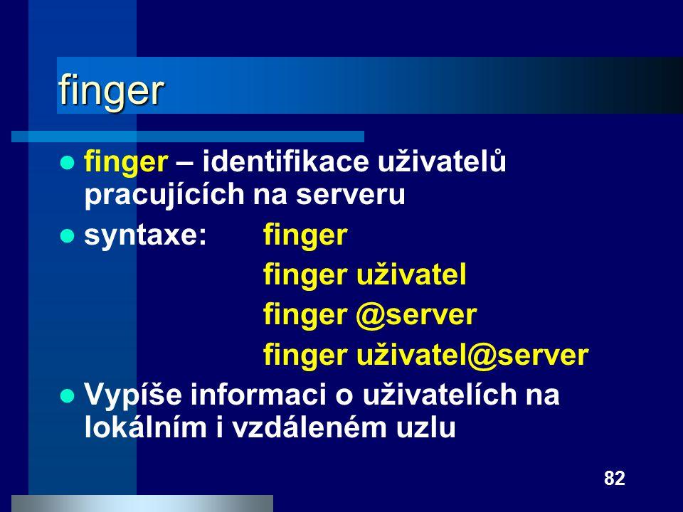 82 finger finger – identifikace uživatelů pracujících na serveru syntaxe:finger finger uživatel finger @server finger uživatel@server Vypíše informaci