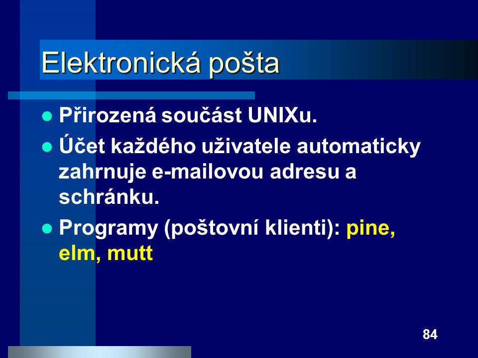 84 Elektronická pošta Přirozená součást UNIXu. Účet každého uživatele automaticky zahrnuje e-mailovou adresu a schránku. Programy (poštovní klienti):