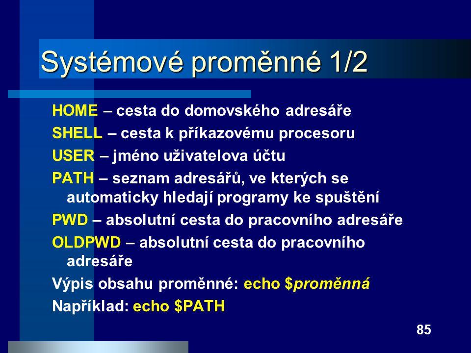 85 Systémové proměnné 1/2 HOME – cesta do domovského adresáře SHELL – cesta k příkazovému procesoru USER – jméno uživatelova účtu PATH – seznam adresá