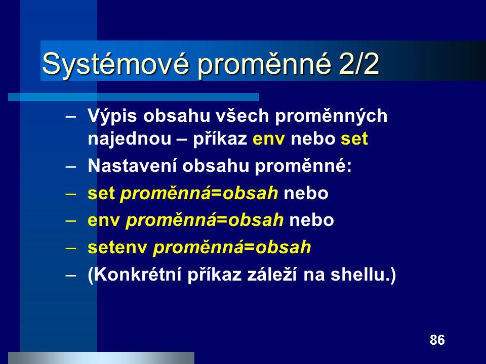 86 Systémové proměnné 2/2 –Výpis obsahu všech proměnných najednou – příkaz env nebo set –Nastavení obsahu proměnné: –set proměnná=obsah nebo –env prom