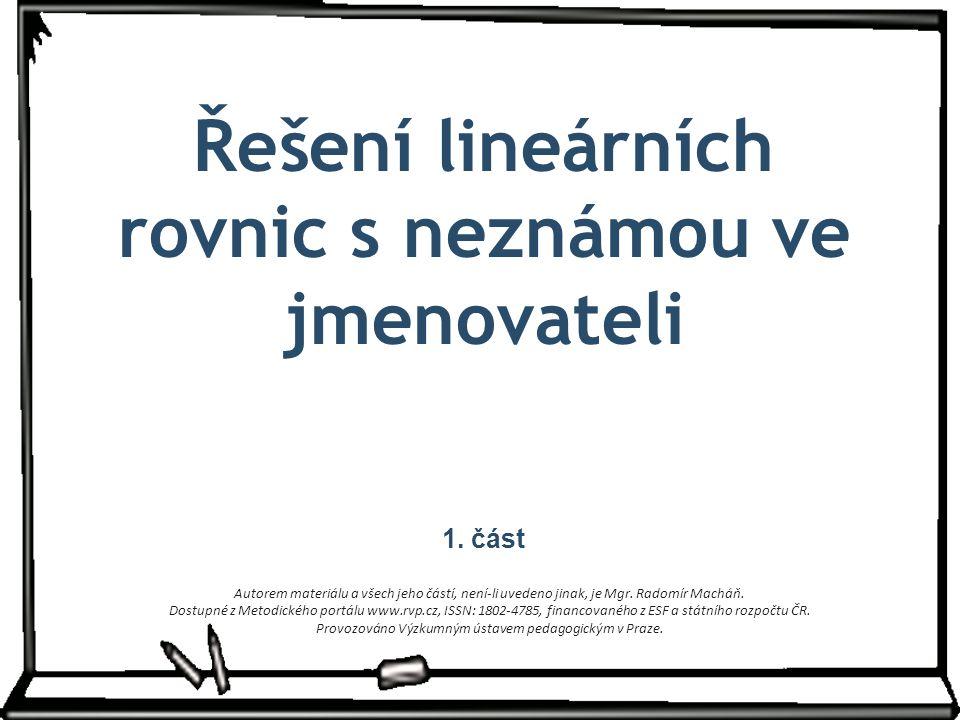 Řešení lineárních rovnic s neznámou ve jmenovateli 1. část Autorem materiálu a všech jeho částí, není-li uvedeno jinak, je Mgr. Radomír Macháň. Dostup
