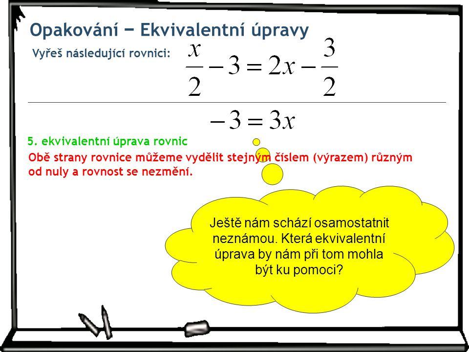 Vyřeš následující rovnici: Opakování − Ekvivalentní úpravy Ještě nám schází osamostatnit neznámou. Která ekvivalentní úprava by nám při tom mohla být