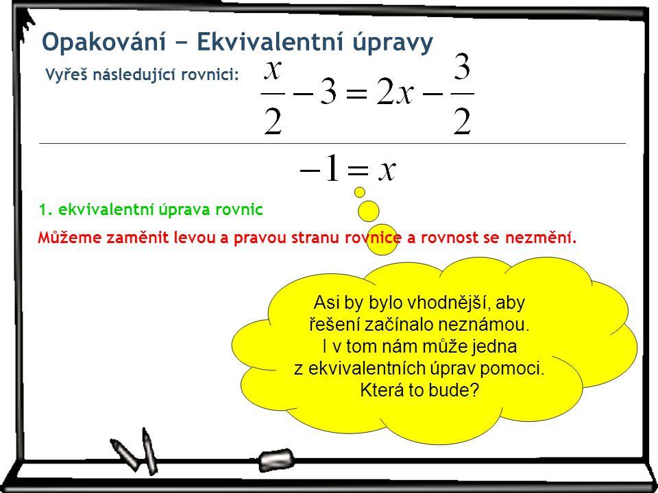 Vyřeš následující rovnici: Opakování − Ekvivalentní úpravy Asi by bylo vhodnější, aby řešení začínalo neznámou. I v tom nám může jedna z ekvivalentníc