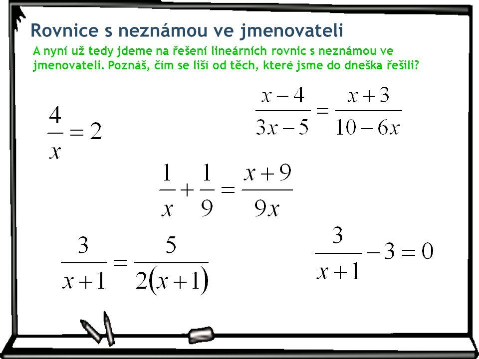 Rovnice s neznámou ve jmenovateli A nyní už tedy jdeme na řešení lineárních rovnic s neznámou ve jmenovateli. Poznáš, čím se liší od těch, které jsme