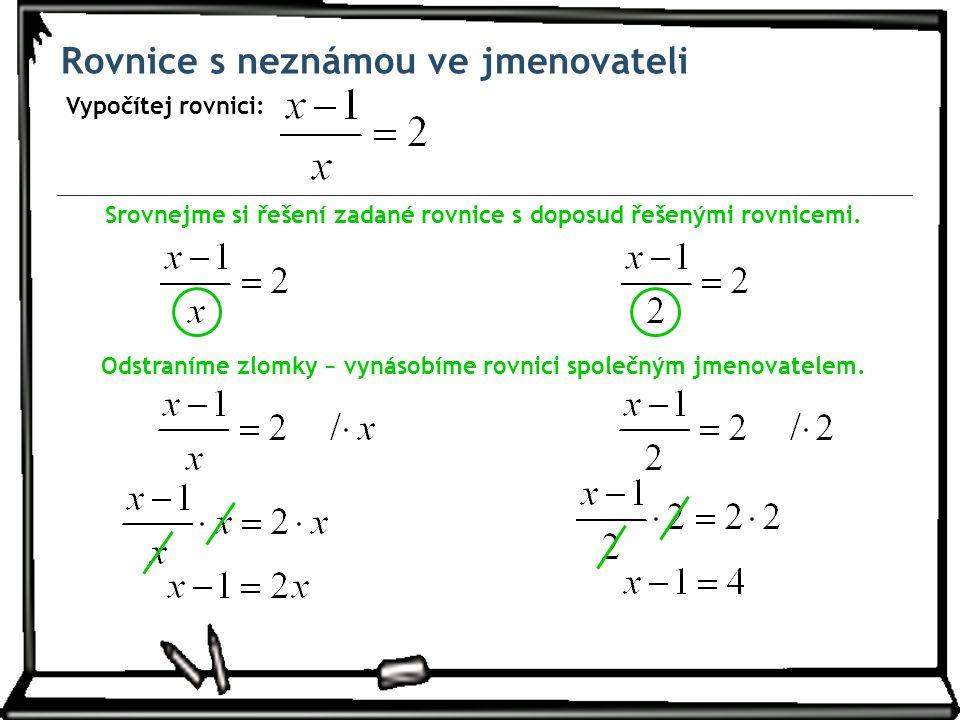 Rovnice s neznámou ve jmenovateli Vypočítej rovnici: Srovnejme si řešení zadané rovnice s doposud řešenými rovnicemi. Odstraníme zlomky − vynásobíme r