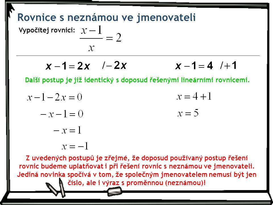 Rovnice s neznámou ve jmenovateli Vypočítej rovnici: Další postup je již identický s doposud řešenými lineárními rovnicemi. Z uvedených postupů je zře