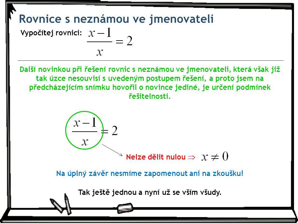 Rovnice s neznámou ve jmenovateli Vypočítej rovnici: Další novinkou při řešení rovnic s neznámou ve jmenovateli, která však již tak úzce nesouvisí s u