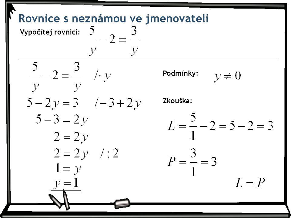 Rovnice s neznámou ve jmenovateli Vypočítej rovnici: Podmínky: Zkouška: