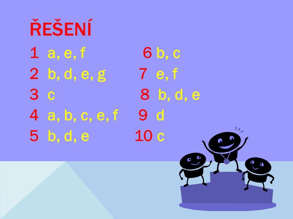 ŘEŠENÍ 1 a, e, f 6 b, c 2 b, d, e, g 7 e, f 3 c 8 b, d, e 4 a, b, c, e, f 9 d 5 b, d, e 10 c