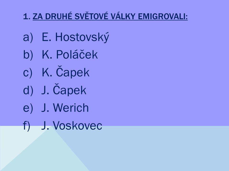 1. ZA DRUHÉ SVĚTOVÉ VÁLKY EMIGROVALI: a)E. Hostovský b)K.