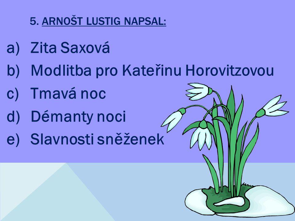 5. ARNOŠT LUSTIG NAPSAL: a)Zita Saxová b)Modlitba pro Kateřinu Horovitzovou c)Tmavá noc d)Démanty noci e)Slavnosti sněženek
