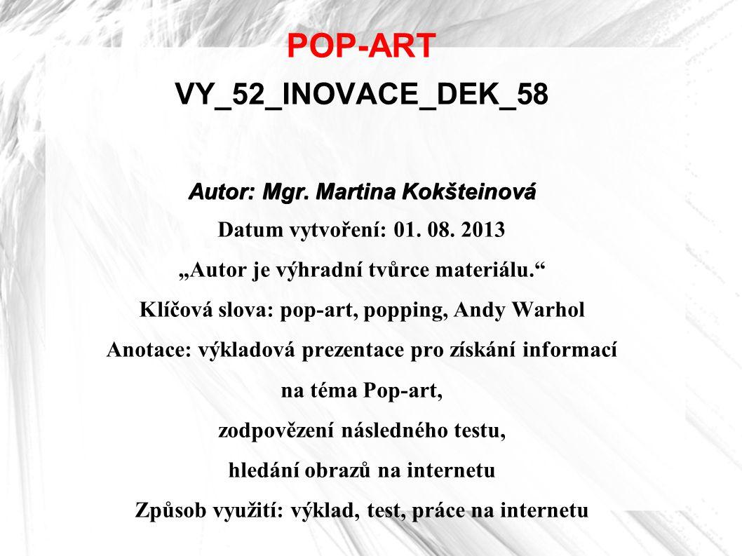 """POP-ART VY_52_INOVACE_DEK_58 Autor: Mgr. Martina Kokšteinová Datum vytvoření: 01. 08. 2013 """"Autor je výhradní tvůrce materiálu."""" Klíčová slova: pop-ar"""