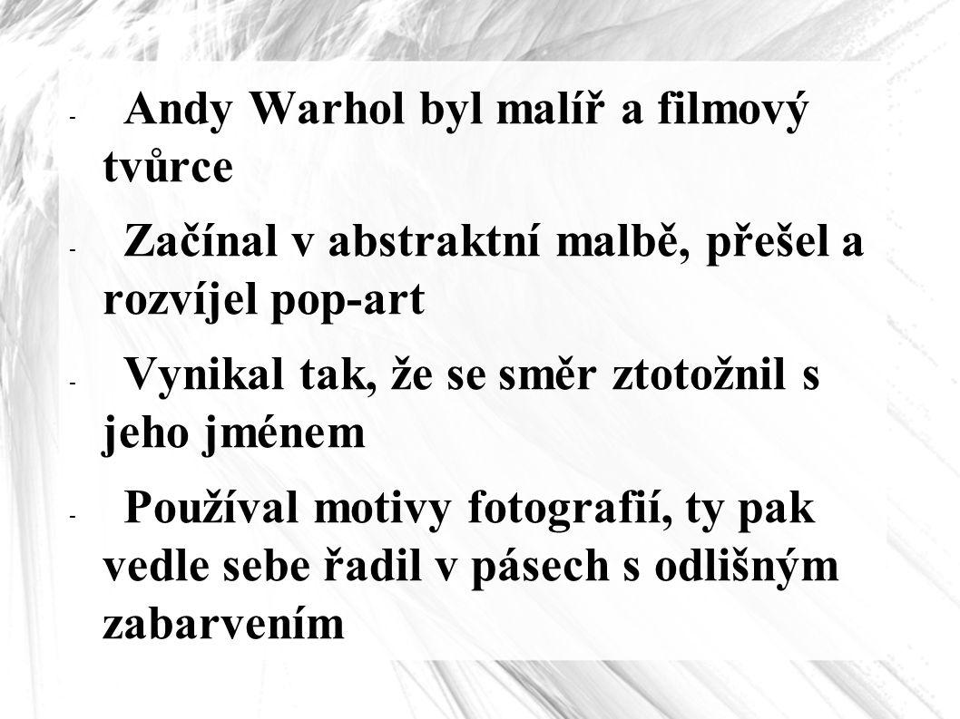 - Andy Warhol byl malíř a filmový tvůrce - Začínal v abstraktní malbě, přešel a rozvíjel pop-art - Vynikal tak, že se směr ztotožnil s jeho jménem - P