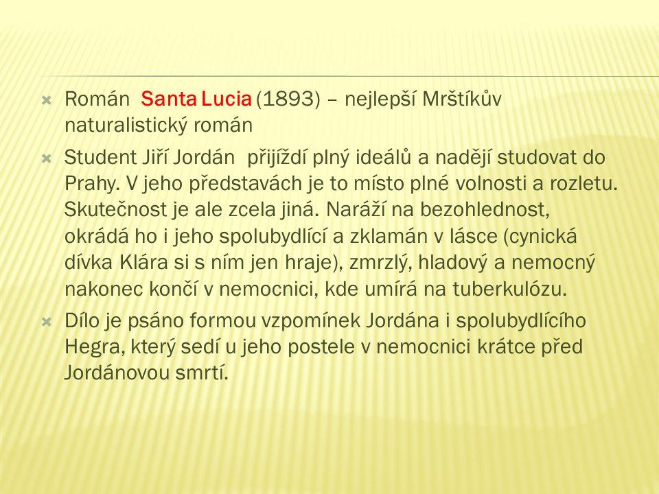  Román Santa Lucia (1893) – nejlepší Mrštíkův naturalistický román  Student Jiří Jordán přijíždí plný ideálů a nadějí studovat do Prahy.