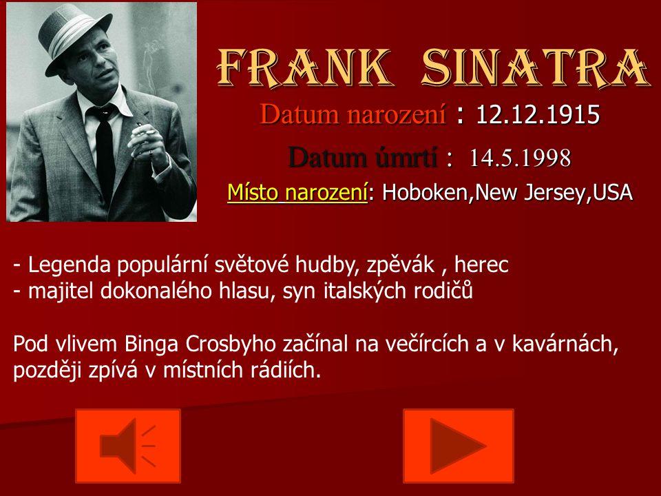 Frank Sinatra Frank Sinatra Datum narození : 12.12.1915 Datum úmrtí : 14.5.1998 Místo narození: Hoboken,New Jersey,USA - Legenda populární světové hudby, zpěvák, herec - majitel dokonalého hlasu, syn italských rodičů Pod vlivem Binga Crosbyho začínal na večírcích a v kavárnách, později zpívá v místních rádiích.
