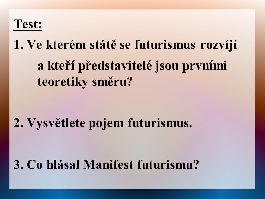 Test: 1. Ve kterém státě se futurismus rozvíjí a kteří představitelé jsou prvními teoretiky směru? 2. Vysvětlete pojem futurismus. 3. Co hlásal Manife