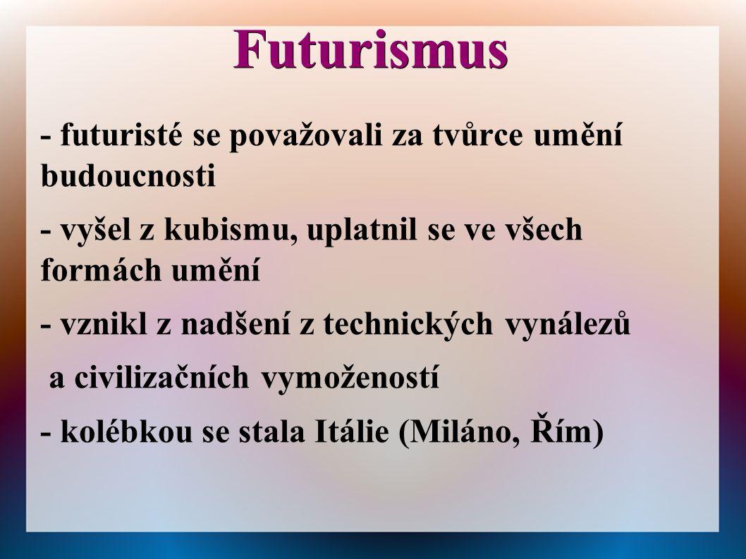 Futurismus - futuristé se považovali za tvůrce umění budoucnosti - vyšel z kubismu, uplatnil se ve všech formách umění - vznikl z nadšení z technickýc