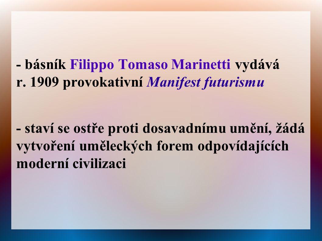 - básník Filippo Tomaso Marinetti vydává r. 1909 provokativní Manifest futurismu - staví se ostře proti dosavadnímu umění, žádá vytvoření uměleckých f