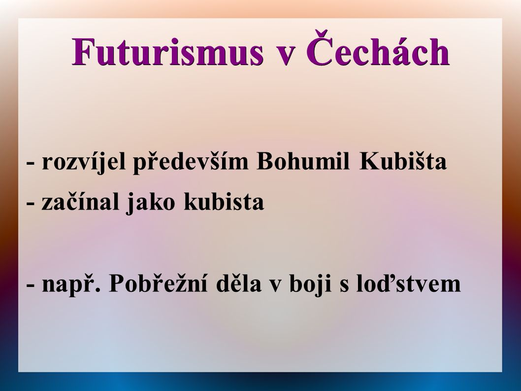 Futurismus v Čechách - rozvíjel především Bohumil Kubišta - začínal jako kubista - např. Pobřežní děla v boji s loďstvem