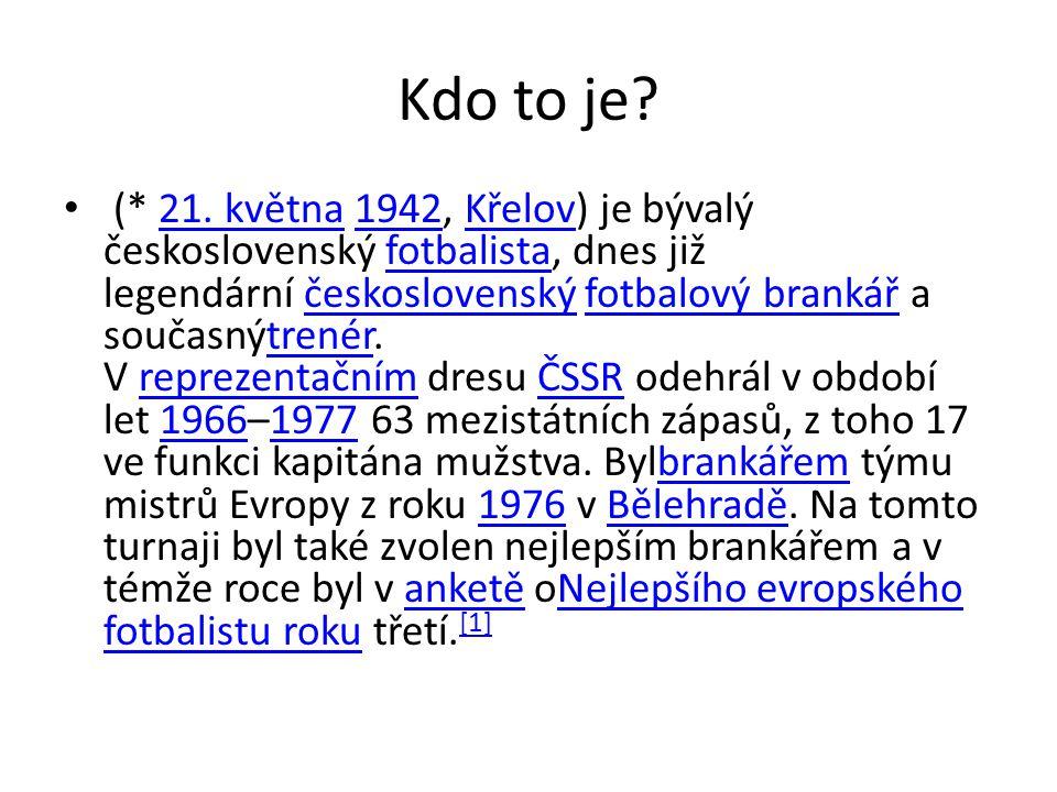 Kdo to je? (* 21. května 1942, Křelov) je bývalý československý fotbalista, dnes již legendární československý fotbalový brankář a současnýtrenér. V r