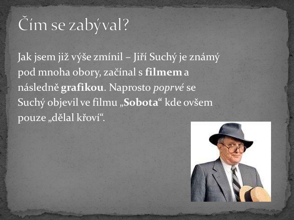 """Jak jsem již výše zmínil – Jiří Suchý je známý pod mnoha obory, začínal s filmem a následně grafikou. Naprosto poprvé se Suchý objevil ve filmu """"Sobot"""