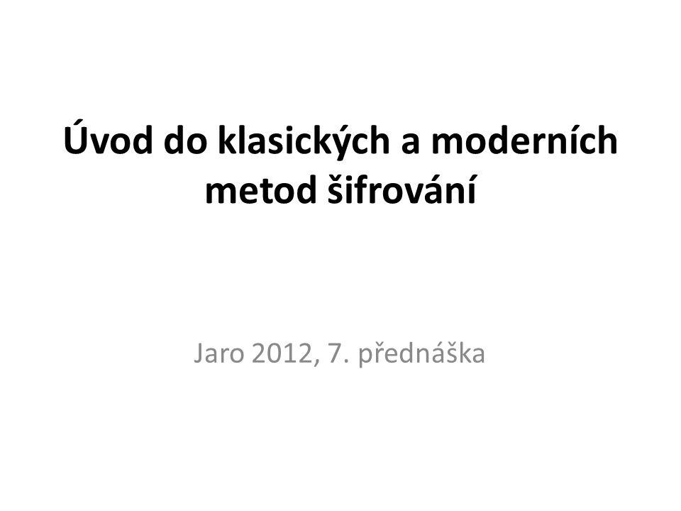 Úvod do klasických a moderních metod šifrování Jaro 2012, 7. přednáška